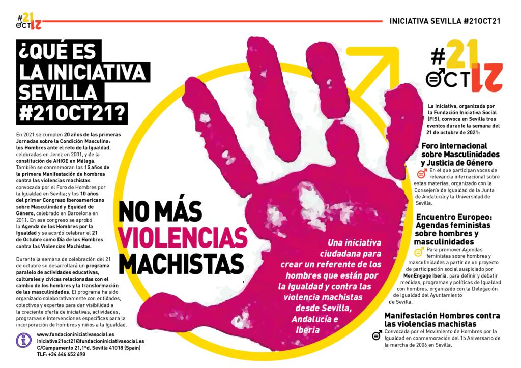 Texto explicativo sobre la Iniciativa Sevilla #21oct21:  En 2021 se cumplen 20 años de las primeras Jornadas sobre la Condición Masculina: los Hombres ante el reto de la Igualdad,celebradas en Jerez en 2001, y de la constitución de AHIGE en Málaga. También se conmemoran los 15 años de la primera Manifestación de hombres contra las violencias machistas convocada por el Foro de Hombres por la Igualdad en Sevilla; y los 10 años del primer Congreso Iberoamericano sobre Masculinidad y Equidad de Género, celebrado en Barcelona en 2011. En ese congreso se aprobó la Agenda de los Hombres por la Igualdad y se acordó celebrar el 21 de Octubre como Día de los Hombres contra las Violencias Machistas.  Durante la semana de celebración del 21 de octubre se desarrollará un programa paralelo de actividades educativas, culturales y cívicas relacionadas con el cambio de los hombres y la transformación de las masculinidades. El programa ha sido organizado colaborativamente con entidades, colectivos y expertas para dar visibilidad a la creciente oferta de iniciativas, actividades, programas e intervenciones específicas para la incorporación de hombres y niños a la Igualdad.  La iniciativa, organizada por la Fundación Iniciativa Social (FIS), convoca en Sevilla tres eventos durante la semana del 21 de octubre de 2021:  - Foro internacional sobre Masculinidades y Justicia de Género (participan voces de relevancia internacional sobre estas materias, organizado con la Consejería de Igualdad de la Junta de Andalucía y la Universidad de Sevilla. - Encuentro Europeo: Agendas feministas sobre hombres y masculinidades: Para promover Agendas feministas sobre hombres y masculinidades a partir de un proyecto de participación social auspiciado por MenEngage Iberia, para definir y debatir medidas, programas y políticas de Igualdad con hombres, organizado con la Delegación de Igualdad del Ayuntamiento de Sevilla. - Manifestación Hombres contra las violencias machistas Convocada por el Movimiento de H